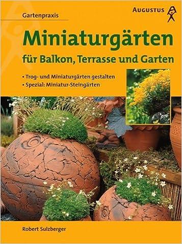 Miniaturgärten Auf Balkon, Terrasse Und Garten. Trog  Und Miniaturgärten  Gestalten.: Robert Sulzberger, Karl Heinz Härtl: 9783804371927: Amazon.com:  Books