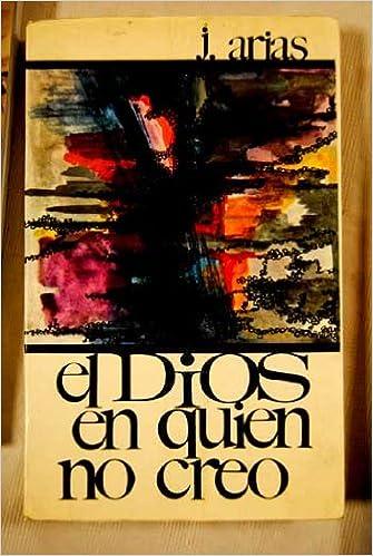 EL DIOS EN QUIEN NO CREO.: Amazon.es: Arias,Juan-: Libros