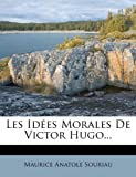 Les Idées Morales de Victor Hugo..., Maurice Anatole Souriau, 1271193043