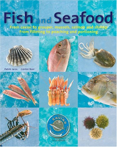 Fish and Seafood: From caviar to grouper, mussels, salmon and shrimp : From filleting to poaching and portioning