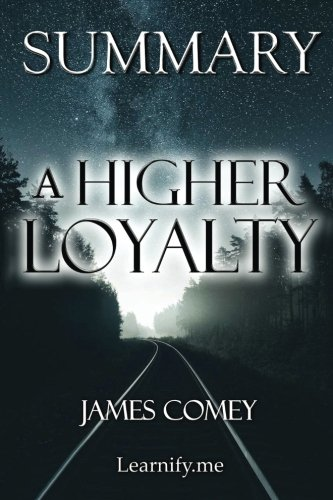 Summary | A Higher Loyalty: James Comey - Truth, Lies, and Leadership (A Higher Loyalty: Truth, Lies, and Leadership - Book, Paperback, Hardcover, Audiobook, Audible Book 1)