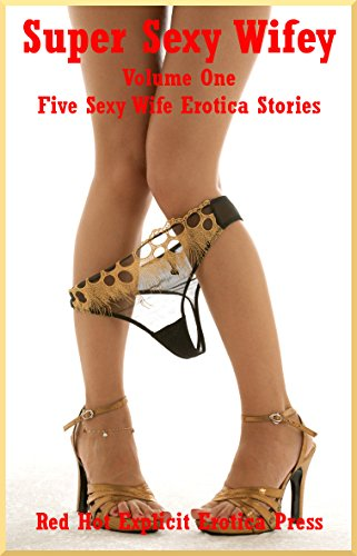 Super Sexy Wifey Volume One Five Sexy Wife Erotica Stories
