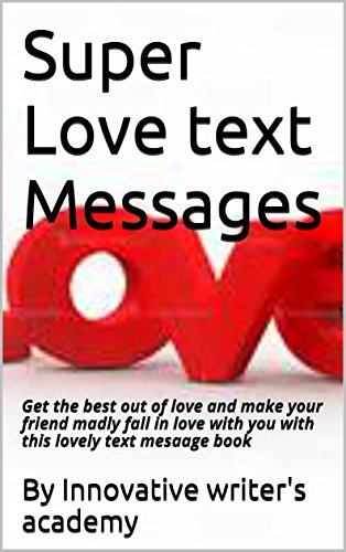 Super Love text Messages: Get the best out of love and make your friend madly fall in love with you with this lovely text mesaage book (Short Love Poems For Girlfriend In English)