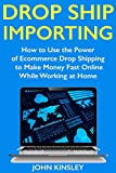 Drop Ship Importing (Ecommerce Website Marketing): How to Use the Power of Ecommerce Drop Shipping to Make Money Fast Online While Working at Home