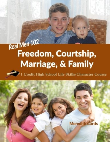 Real Men 102: Freedom, Courtship, Marriage, & Family: 1 Credit High School Life Skills/Character Course (Homeschooling High School to the Glory of God)