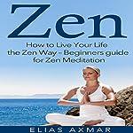 Zen: How to Live Your Life the Zen Way - Beginners Guide for Zen Meditation | Elias Axmar