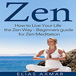 Zen: How to Live Your Life the Zen Way - Beginners Guide for Zen Meditation Speech