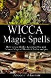 Wicca Magic Spells: How to Use Herbs, Essential Oils and Incense Magical Blends