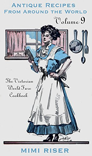 The Victorian World Fare Cookbook, Volume 9: Antique Recipes from Around the World (Victorian Cookery) by Mimi Riser