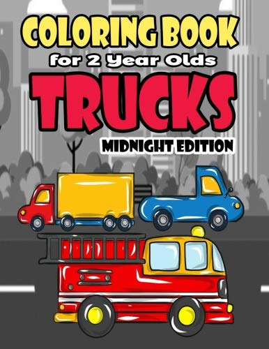 Coloring Book For 2 Year Olds Trucks Midnight Edition: Fun Truck Coloring Book For Boys, Girls, Toddlers, Preschoolers and Kindergarteners Who Love ... (Truck Birthday Party Supplies) (Volume 2)