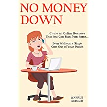 NO MONEY DOWN (2016): Create an Online Business That You Can Run from Home… Even Without a Single Cent Out of Your Pocket (2 in 1 Bundle)