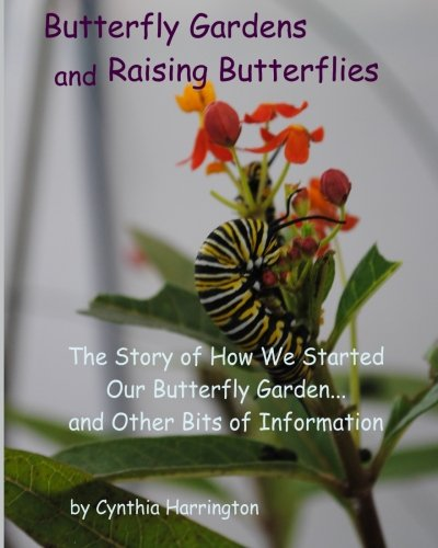 Butterfly Gardens and Raising Butterflies: The Story of How We Started Our Butterfly Garden... and Other Bits of Informa