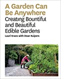Garden Can Be Anywhere A Guide to Growing Bountiful Beautiful Edible Gardens