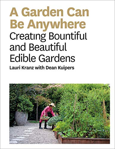A Garden Can Be Anywhere: Creating Bountiful and Beautiful Edible Gardens: A Guide to Growing Bountiful, Beautiful, Edible Gardens