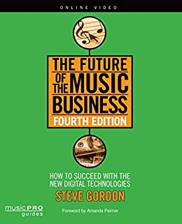 The Future of the Music Business: How to Succeed with New Digital Technologies Fourth Edition (Music Pro Guides) by [Gordon, Steve]