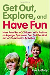 Get out, Explore, and Have Fun!: How Families of Children with Autism or Asperger Syndrome Can Get the Most out of Community Activities Kindle Edition