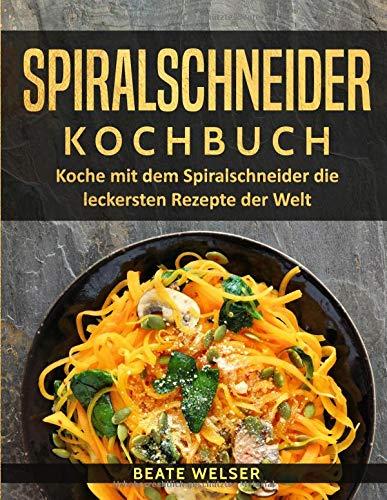 Spiralschneider Kochbuch: Koche mit dem Spiralschneider die leckersten Rezepte der Welt