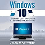 Windows 10: The Ultimate Guide for Beginners to Operate Microsoft Windows 10 | Malcom Schwartz