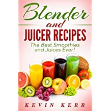 Blender and Juicer Recipes: The Best Smoothies and Juices Ever! (Blender Recipes, Juicer Recipes, Smoothie Recipes, Juice Recipes)
