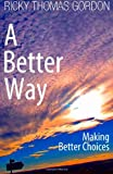 A Better Way: Making Better Choices, Ricky Gordon, 1494970767