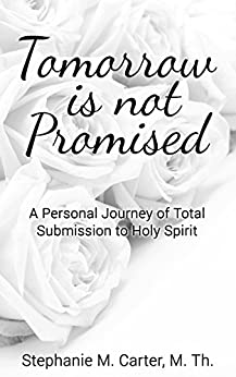 Tomorrow Is Not Promised: A Personal Journey of Total Submission to Holy Spirit by [ M.Th. , Stephanie M. Carter]
