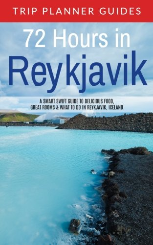 Reykjavik: 72 Hours in Reykjavik A smart swift guide to delicious food, great rooms & what to do in Reykjavik, Iceland (Trip Planner Guides) (Volume 3)
