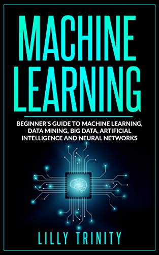 - Machine Learning: Beginner's Guide to Machine Learning, Data Mining, Big Data, Artificial Intelligence and Neural Networks
