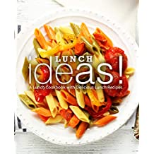 Lunch Ideas!: A Lunch Cookbook with Delicious Lunch Recipes