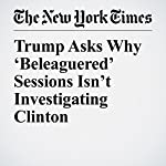 Trump Asks Why 'Beleaguered' Sessions Isn't Investigating Clinton | Eileen Sullivan