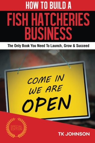 How To Build A Fish Hatcheries Business (Special Edition): The Only Book You Need To Launch, Grow & Succeed