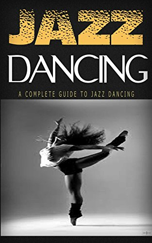 Jazz Dancing: A Complete Guide To Jazz Dancing: Perfect Choice for Fun and Good Health (Jazz Dance Today, Jazz Dance, Jazz Dancing, Dance)