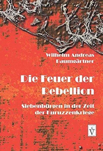 Die Feuer der Rebellion: Siebenbürgen in der Zeit der Kuruzzenkriege (Die Geschichte Siebenbürgens)