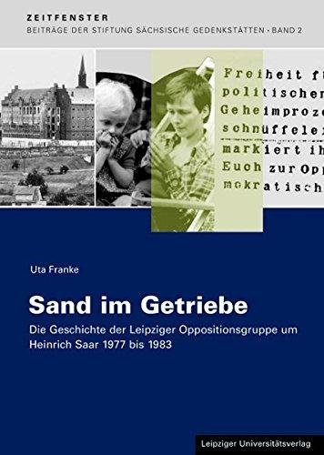Sand im Getriebe: Die Geschichte der Leipziger Oppositionsgruppe um Heinrich Saar 1977 bis 1983