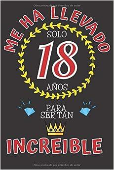 Me ha llevado solo 18 AÑOS para ser tan INCREIBLE: REGALO DE CUMPLEAÑOS 18 AÑOS ORIGINAL Y DIVERTIDO para Chico y Chica Adolescente ~ CUADERNO DE NOTAS DE LINEAS DECORADO (110 Páginas Tamaño Perfecto)