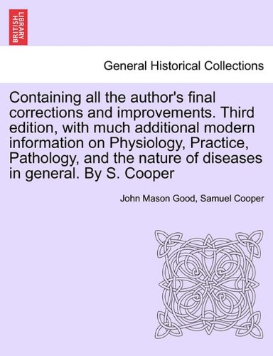 Download Containing all the author's final corrections and improvements. Third edition, with much additional modern information on Physiology, Practice, ... nature of diseases in general. By S. Cooper pdf
