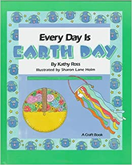 Every Day Is Earth Day (Holiday Crafts for Kids): Kathy Ross