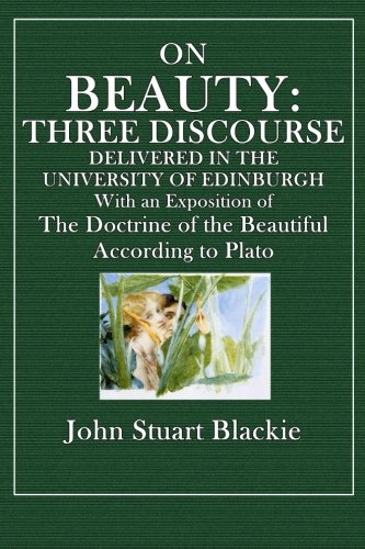 On Beauty: Three Discourses Delivered in the University of Edinburgh with an Exposition of the Doctrine of the Beautiful