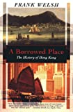 A Borrowed Place : The History of Hong Kong, Welsh, Frank, 1568361343