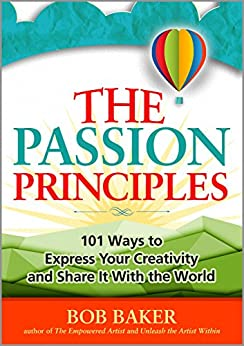The Passion Principles: 101 Ways to Express Your Creativity and Share It With the World by [Baker, Bob]