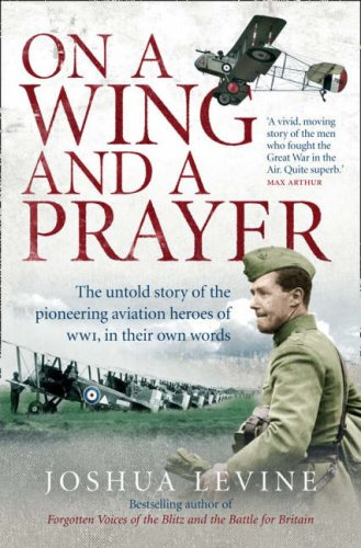 On a Wing and a Prayer: The Untold Story of the Pioneering Aviation Heroes of WWI, in Their Own Words