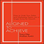 Aligned to Achieve: How to Unite Your Sales and Marketing Teams into a Single Force for Growth | Tracy Eiler,Andrea Austin