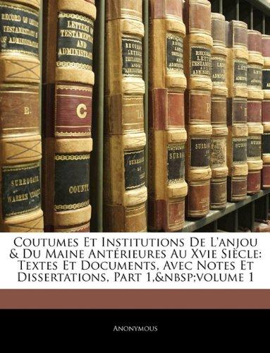 Coutumes Et Institutions De L'anjou & Du Maine Antérieures Au Xvie Siècle: Textes Et Documents, Avec Notes Et Dissertations, Part 1, volume 1 (French Edition) pdf epub