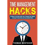 Time Management Hacks: 10 Ways to Do More With Less, Change Your Daily Habits, Increase Productivity and Accomplish More
