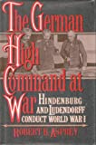Book cover for The German High Command at War: Hindenburg and Ludendorff Conduct World War I