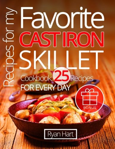 Recipes for my favorite cast iron skillet. Cookbook: 25 recipes for every day. by Ryan Hart