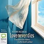 Love Never Dies: True Australian Stories of After-Death Contact | Karina Machado