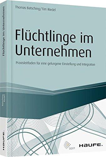 Flüchtlinge im Unternehmen: Praxisleitfaden für eine gelungene Einstellung und Integration (Haufe Fachbuch)