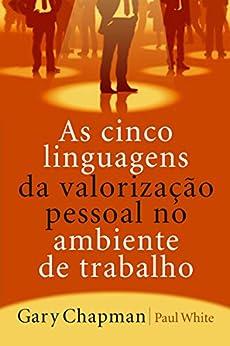 As cinco linguagens da valorização pessoal no ambiente de trabalho por [Chapman, Gary]