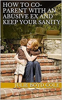 How to Co-Parent with An Abusive Ex and Keep Your Sanity by [Cole, Julie Boyd]