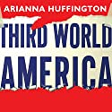 Third World America: How Our Politicians Are Abandoning the Middle Class and Betraying the American Dream Audiobook by Arianna Huffington Narrated by Coleen Marlo